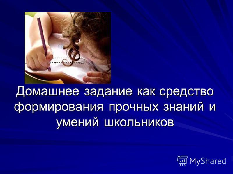 Домашнее задание как средство формирования прочных знаний и умений школьников