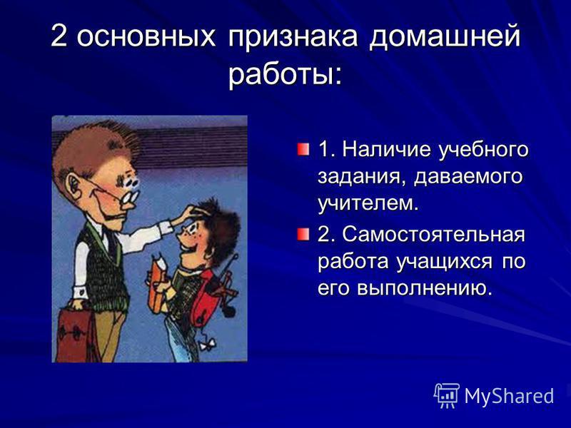 2 основных признака домашней работы: 1. Наличие учебного задания, даваемого учителем. 2. Самостоятельная работа учащихся по его выполнению.