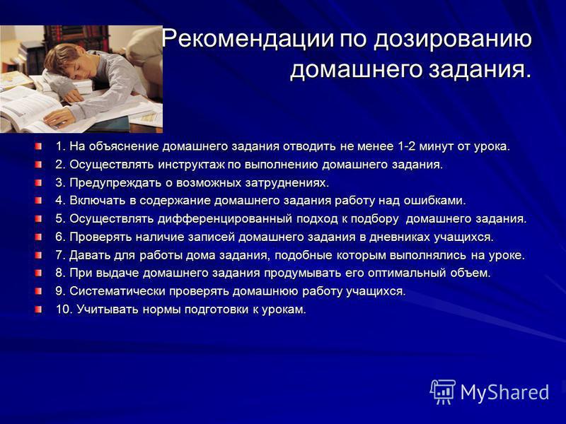 Рекомендации по дозированию домашнего задания. 1. На объяснение домашнего задания отводить не менее 1-2 минут от урока. 2. Осуществлять инструктаж по выполнению домашнего задания. 3. Предупреждать о возможных затруднениях. 4. Включать в содержание до