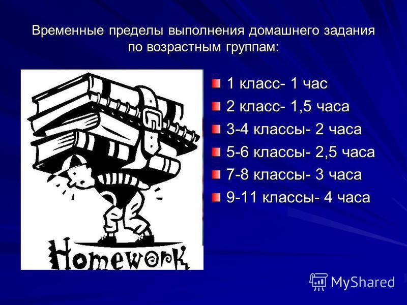 Временные пределы выполнения домашнего задания по возрастным группам: 1 класс- 1 час 2 класс- 1,5 часа 3-4 классы- 2 часа 5-6 классы- 2,5 часа 7-8 классы- 3 часа 9-11 классы- 4 часа