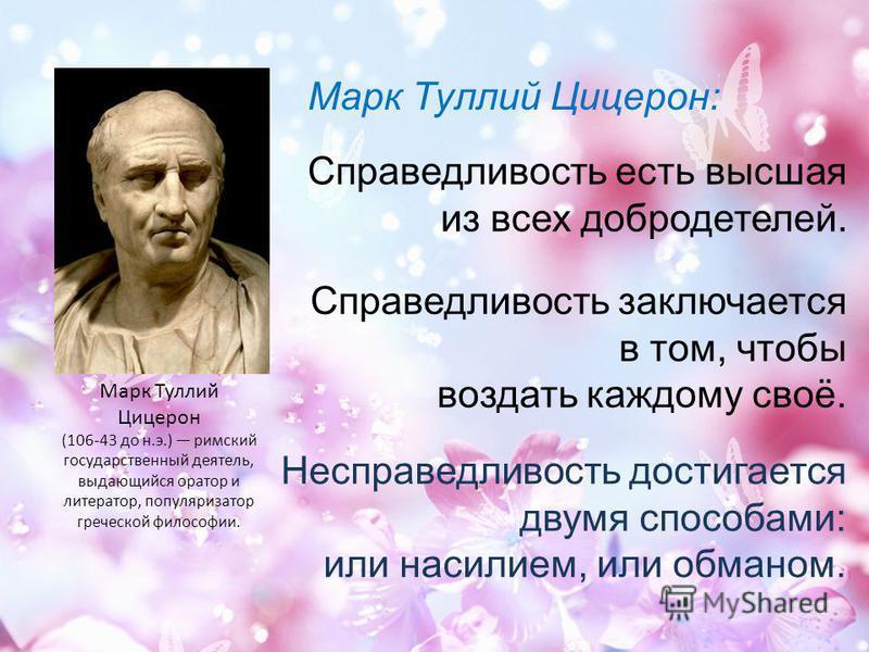 Справедливость заключается в том, чтобы воздать каждому своё. Несправедливость достигается двумя способами: или насилием, или обманом. Марк Туллий Цицерон (106-43 до н.э.) римский государственный деятель, выдающийся оратор и литератор, популяризатор