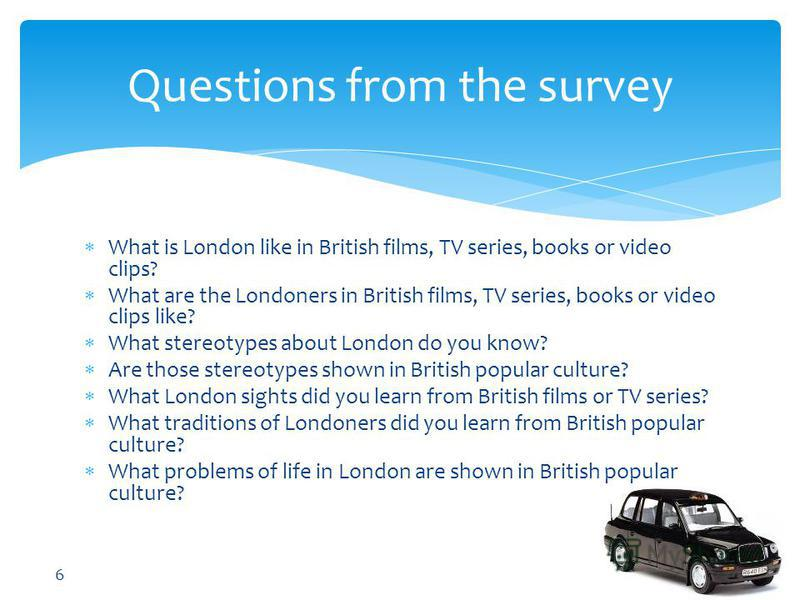 Questions from the survey What is London like in British films, TV series, books or video clips? What are the Londoners in British films, TV series, books or video clips like? What stereotypes about London do you know? Are those stereotypes shown in