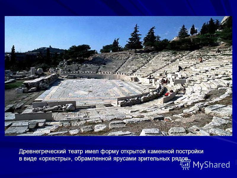 Древнегреческий театр имел форму открытой каменной постройки в виде «орхестры», обрамленной ярусами зрительных рядов.