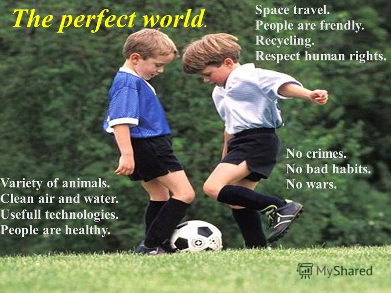 Variety of animals. Clean air and water. Usefull technologies. People are healthy. Space travel. People are frendly. Recycling. Respect human rights. No crimes. No bad habits. No wars. The perfect world.