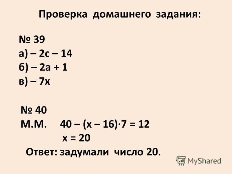 Проверка домашнего задания: 39 а) – 2 с – 14 б) – 2 а + 1 в) – 7 х 40 М.М. 40 – (х – 16)·7 = 12 х = 20 Ответ: задумали число 20.