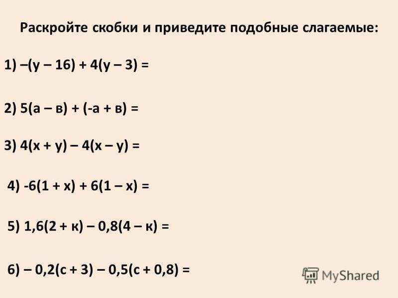 Раскройте скобки и приведите подобные слагаемые: 1) –(у – 16) + 4(у – 3) = 2) 5(а – в) + (-а + в) = 3) 4(х + у) – 4(х – у) = 4) -6(1 + х) + 6(1 – х) = 5) 1,6(2 + к) – 0,8(4 – к) = 6) – 0,2(с + 3) – 0,5(с + 0,8) =