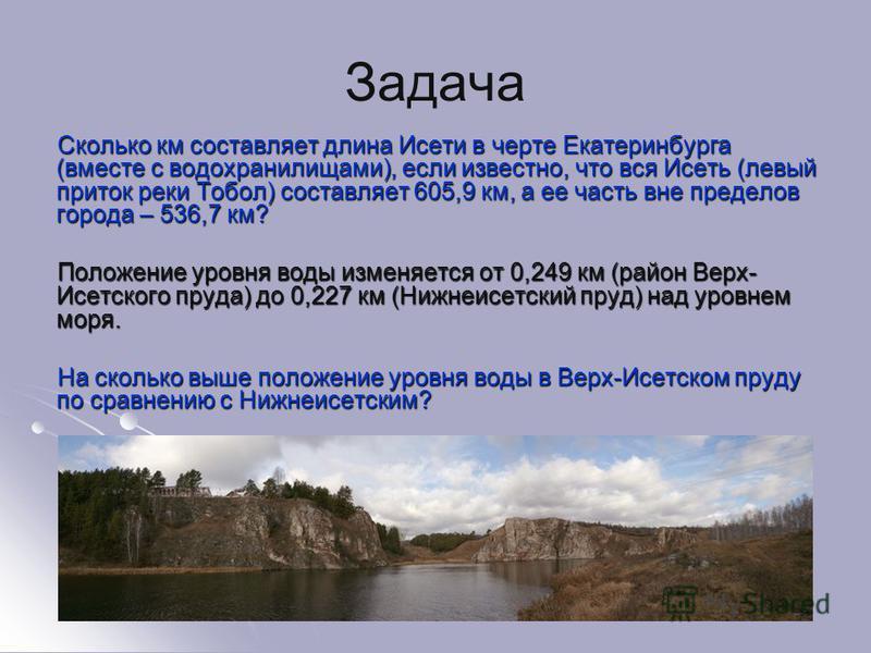 Задача Сколько км составляет длина Исети в черте Екатеринбурга (вместе с водохранилищами), если известно, что вся Исеть (левый приток реки Тобол) составляет 605,9 км, а ее часть вне пределов города – 536,7 км? Сколько км составляет длина Исети в черт