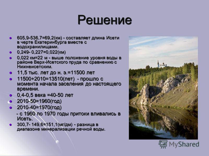Решение 605,9-536,7=69,2(км) - составляет длина Исети в черте Екатеринбурга вместе с водохранилищами. 605,9-536,7=69,2(км) - составляет длина Исети в черте Екатеринбурга вместе с водохранилищами. 0,249- 0,227=0,022(км) 0,249- 0,227=0,022(км) 0,022 км