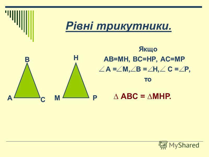 Рівні трикутники. Якщо АВ=МН, ВС=НР, АС=МР А = М, В = Н, С = Р, то А В С М Н Р АВС = МНР.