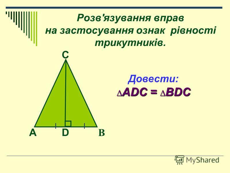 Розв'язування вправ на застосування ознак рівності трикутників. B AD C Довести: ADC = BDC ADC = BDC