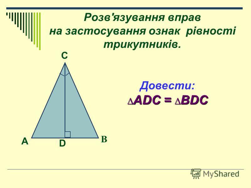 Розв'язування вправ на застосування ознак рівності трикутників. Довести: ADC = BDC ADC = BDC A D B C