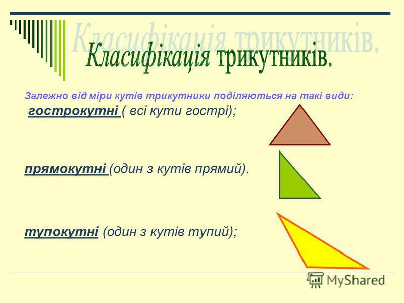 Залежно від міри кутів трикутники поділяються на такі види: гострокутні ( всі кути гострі); прямокутні (один з кутів прямий). тупокутні (один з кутів тупий);