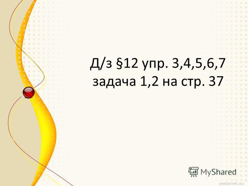Д/з §12 упр. 3,4,5,6,7 задача 1,2 на стр. 37
