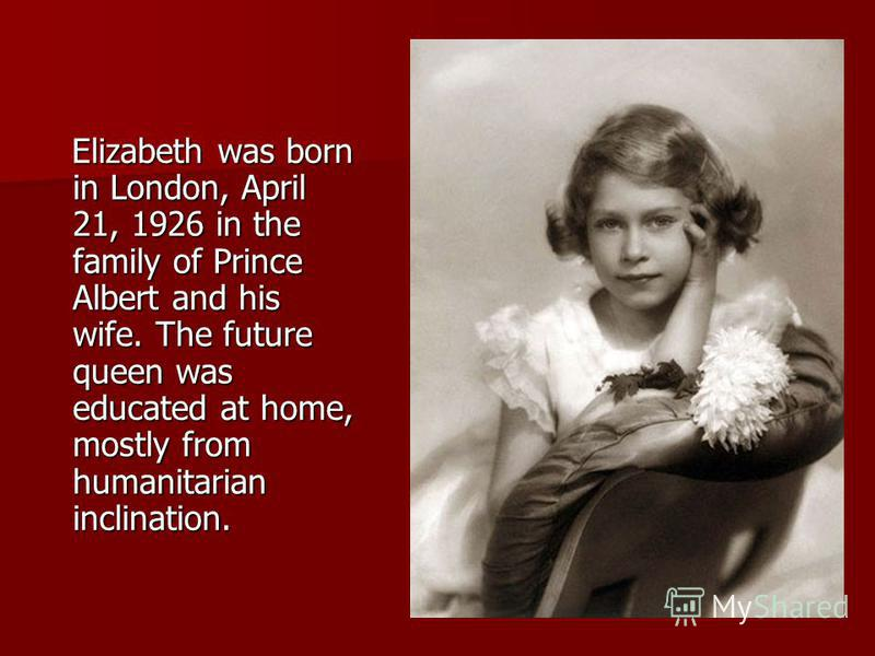 Elizabeth was born in London, April 21, 1926 in the family of Prince Albert and his wife. The future queen was educated at home, mostly from humanitarian inclination. Elizabeth was born in London, April 21, 1926 in the family of Prince Albert and his