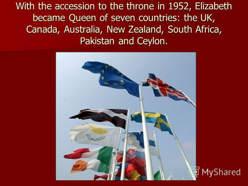 With the accession to the throne in 1952, Elizabeth became Queen of seven countries: the UK, Canada, Australia, New Zealand, South Africa, Pakistan and Ceylon.