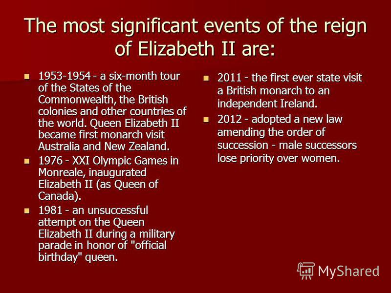 The most significant events of the reign of Elizabeth II are: 1953-1954 - a six-month tour of the States of the Commonwealth, the British colonies and other countries of the world. Queen Elizabeth II became first monarch visit Australia and New Zeala