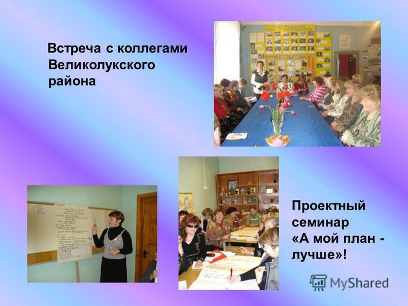 Встреча с коллегами Великолукского района Проектный семинар «А мой план - лучше»!