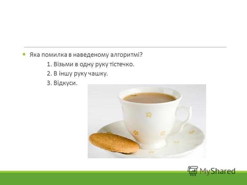 Яка помилка в наведеному алгоритмі? 1. Візьми в одну руку тістечко. 2. В іншу руку чашку. 3. Відкуси.