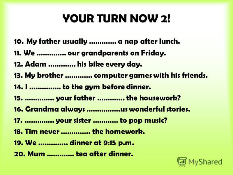YOUR TURN NOW 2! 10. My father usually …………. a nap after lunch. 11. We ………….. our grandparents on Friday. 12. Adam …………. his bike every day. 13. My brother …………. computer games with his friends. 14. I …………… to the gym before dinner. 15. ………….. your f