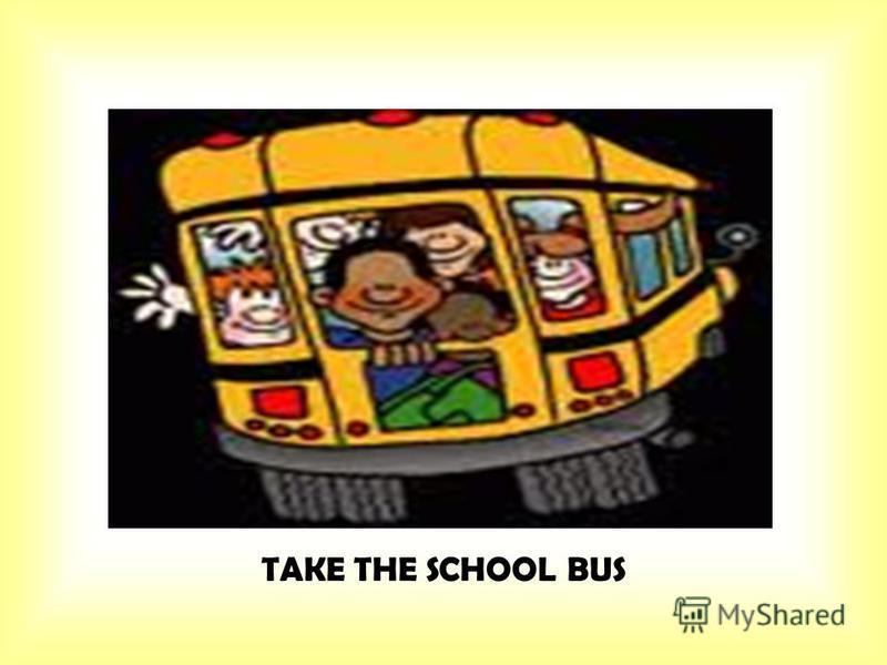 TAKE THE SCHOOL BUS