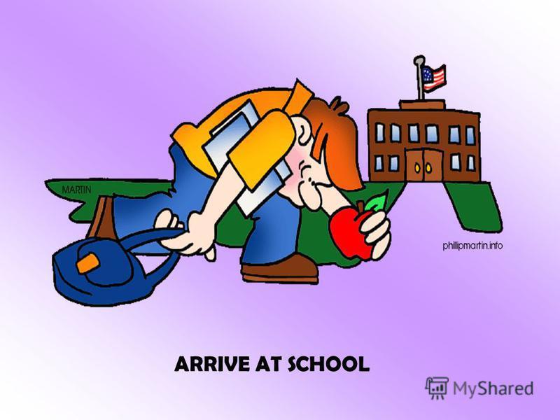 ARRIVE AT SCHOOL