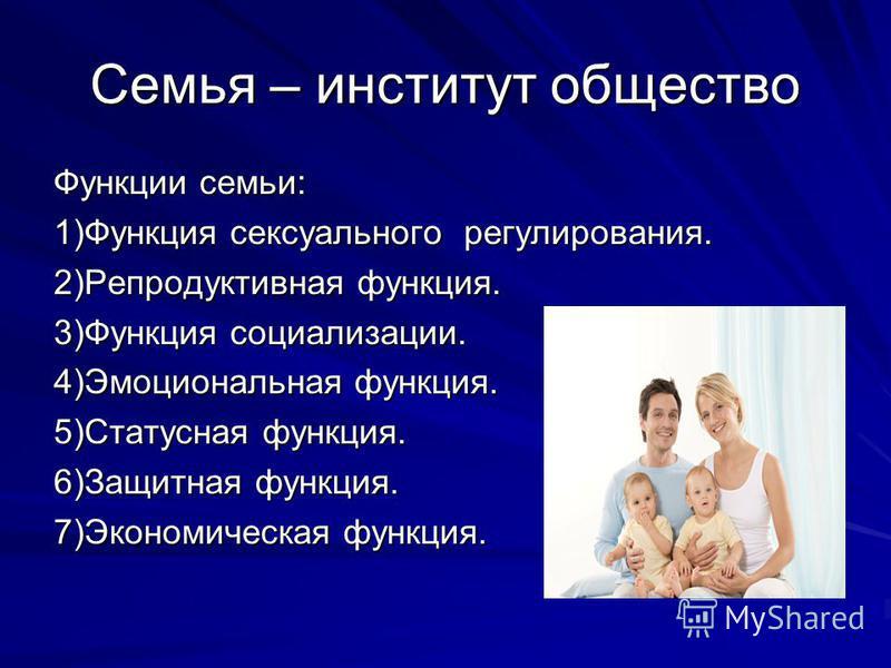 Семья – институт общество Функции семьи: 1)Функция сексуального регулирования. 2)Репродуктивная функция. 3)Функция социализации. 4)Эмоциональная функция. 5)Статусная функция. 6)Защитная функция. 7)Экономическая функция.