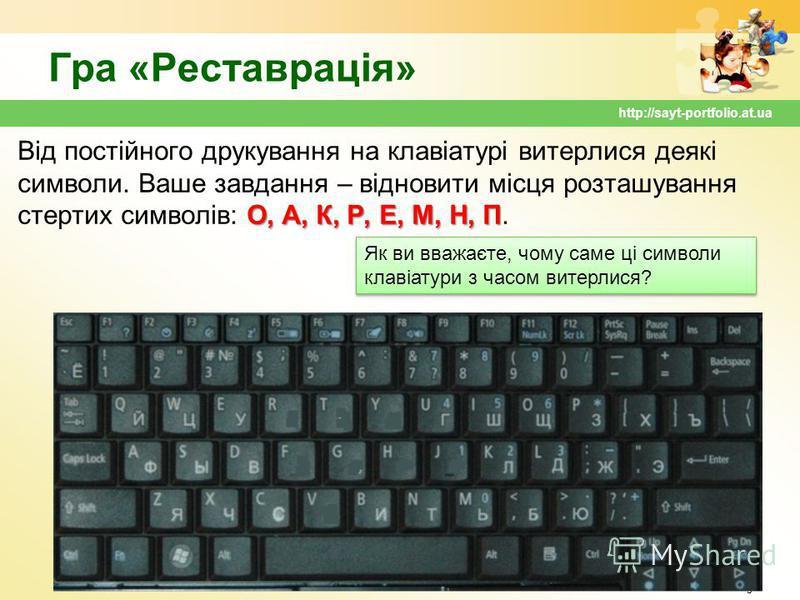 Гра «Реставрація» О, А, К, Р, Е, М, Н, П Від постійного друкування на клавіатурі витерлися деякі символи. Ваше завдання – відновити місця розташування стертих символів: О, А, К, Р, Е, М, Н, П. 5 http://sayt-portfolio.at.ua Як ви вважаєте, чому саме ц