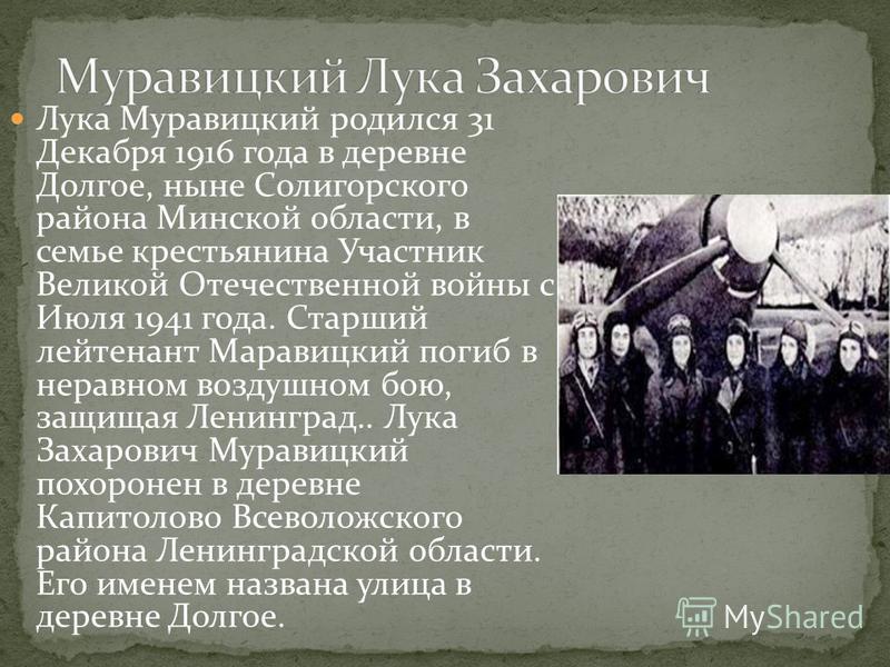 Лука Муравицкий родился 31 Декабря 1916 года в деревне Долгое, ныне Солигорского района Минской области, в семье крестьянина Участник Великой Отечественной войны с Июля 1941 года. Старший лейтенант Маравицкий погиб в неравном воздушном бою, защищая Л
