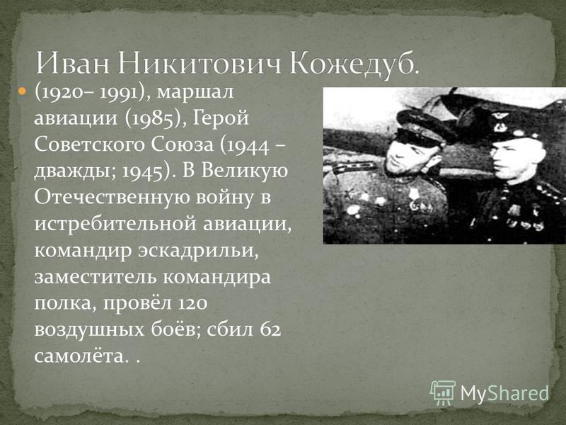 (1920– 1991), маршал авиации (1985), Герой Советского Союза (1944 – дважды; 1945). В Великую Отечественную войну в истребительной авиации, командир эскадрильи, заместитель командира полка, провёл 120 воздушных боёв; сбил 62 самолёта..