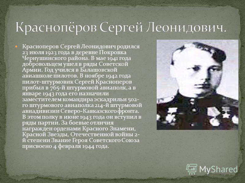 Красноперов Сергей Леонидович родился 23 июля 1923 года в деревне Покровка Чернушинского района. В мае 1941 года добровольцем ушел в ряды Советской Армии. Год учился в Балашовской авиашколе пилотов. В ноябре 1942 года пилот-штурмовик Сергей Краснопер