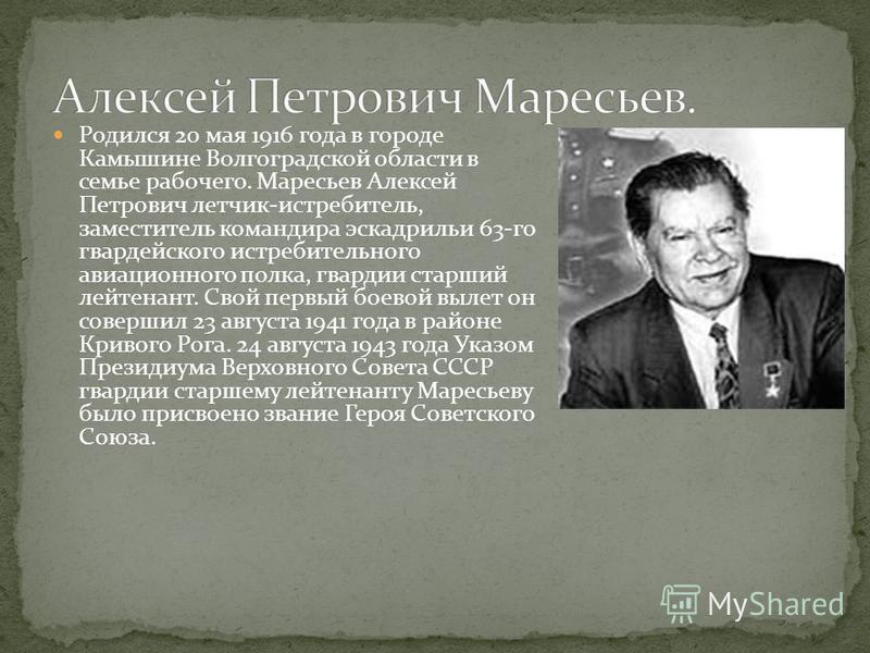 Родился 20 мая 1916 года в городе Камышине Волгоградской области в семье рабочего. Маресьев Алексей Петрович летчик-истребитель, заместитель командира эскадрильи 63-го гвардейского истребительного авиационного полка, гвардии старший лейтенант. Свой п