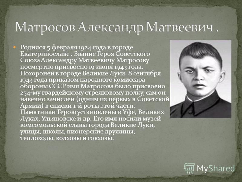 Родился 5 февраля 1924 года в городе Екатеринославе. Звание Героя Советского Союза Александру Матвеевичу Матросову посмертно присвоено 19 июня 1943 года. Похоронен в городе Великие Луки. 8 сентября 1943 года приказом народного комиссара обороны СССР