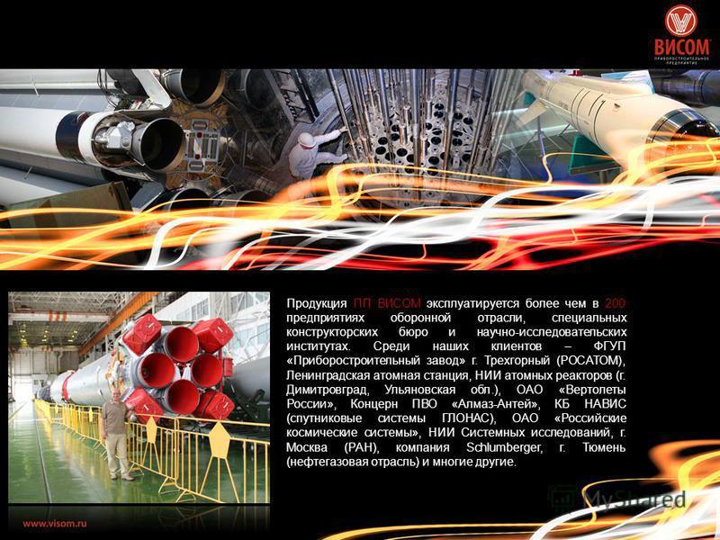 Продукция ПП ВИСОМ эксплуатируется более чем в 200 предприятиях оборонной отрасли, специальных конструкторских бюро и научно-исследовательских институтах. Среди наших клиентов – ФГУП «Приборостроительный завод» г. Трехгорный (РОСАТОМ), Ленинградская