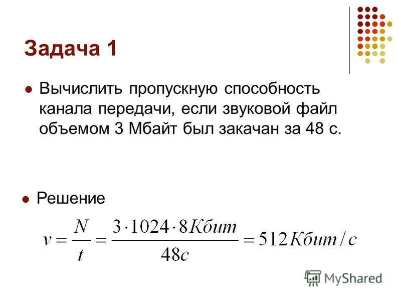 Задача 1 Вычислить пропускную способность канала передачи, если звуковой файл объемом 3 Мбайт был закачан за 48 с. Решение
