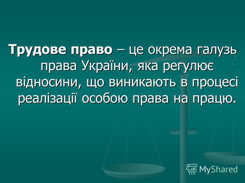 Трудове право – це окрема галузь права України, яка регулює відносини, що виникають в процесі реалізації особою права на працю.