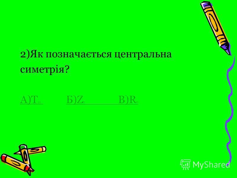 2)Як позначається центральна симетрія? А)Т ох А)Т ох Б)Z o B)R o Б)Z o B)R o