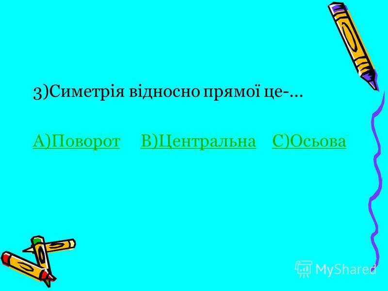 3)Симетрія відносно прямої це-... А)ПоворотА)Поворот В)Центральна С)ОсьоваВ)ЦентральнаС)Осьова