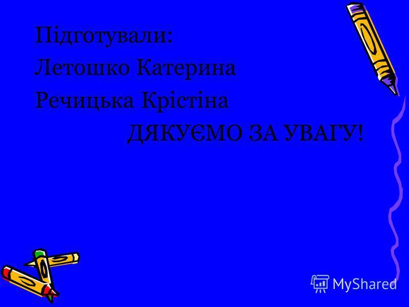 Підготували: Летошко Катерина Речицька Крістіна ДЯКУЄМО ЗА УВАГУ!