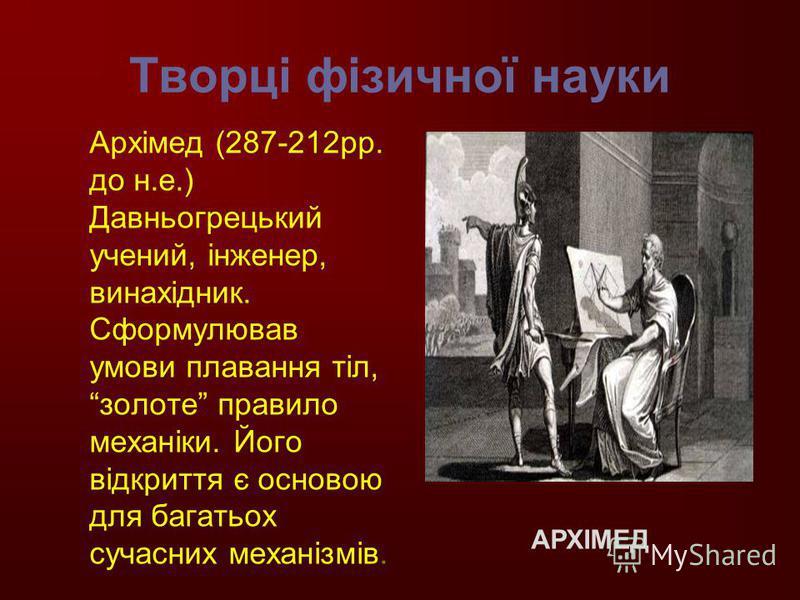 Творці фізичної науки Архімед (287-212рр. до н.е.) Давньогрецький учений, інженер, винахідник. Сформулював умови плавання тіл, золоте правило механіки. Його відкриття є основою для багатьох сучасних механізмів. АРХІМЕД