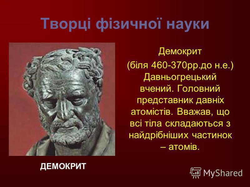Творці фізичної науки Демокрит (біля 460-370рр.до н.е.) Давньогрецький вчений. Головний представник давніх атомістів. Вважав, що всі тіла складаються з найдрібніших частинок – атомів. ДЕМОКРИТ