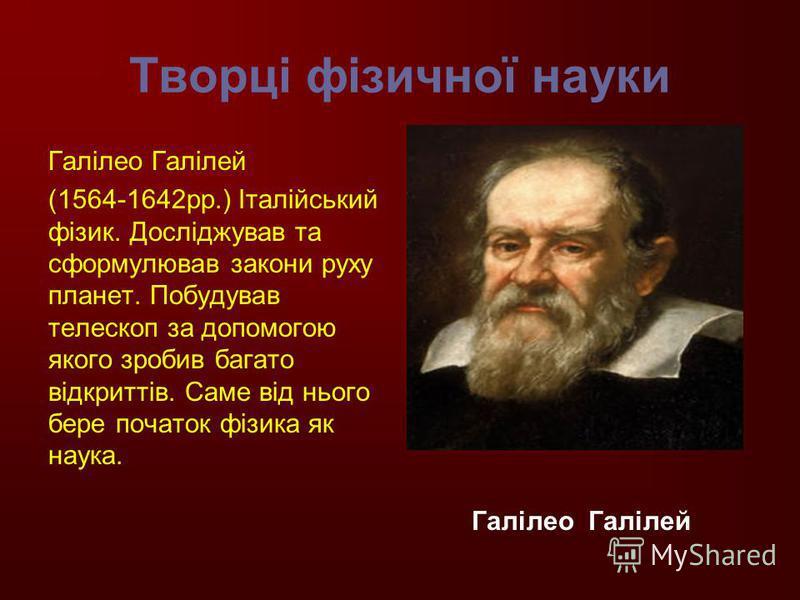 Творці фізичної науки Галілео Галілей (1564-1642рр.) Італійський фізик. Досліджував та сформулював закони руху планет. Побудував телескоп за допомогою якого зробив багато відкриттів. Саме від нього бере початок фізика як наука. Галілео Галілей