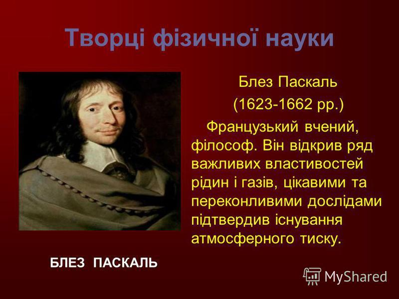 Творці фізичної науки Блез Паскаль (1623-1662 рр.) Французький вчений, філософ. Він відкрив ряд важливих властивостей рідин і газів, цікавими та переконливими дослідами підтвердив існування атмосферного тиску. БЛЕЗ ПАСКАЛЬ