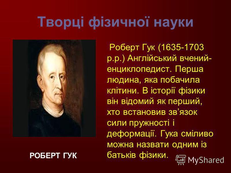 Творці фізичної науки Роберт Гук (1635-1703 р.р.) Англійський вчений- енциклопедист. Перша людина, яка побачила клітини. В історії фізики він відомий як перший, хто встановив звязок сили пружності і деформації. Гука сміливо можна назвати одним із бат