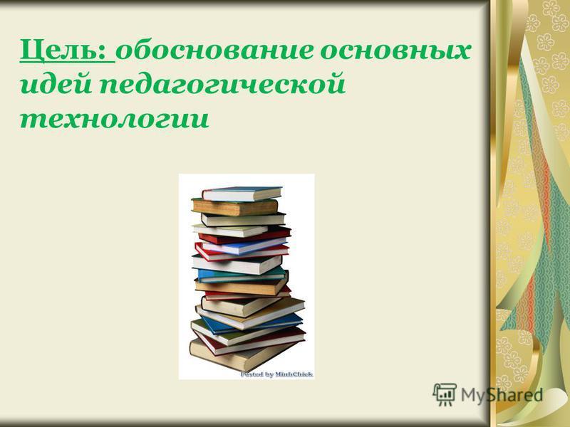 Цель: обоснование основных идей педагогической технологии