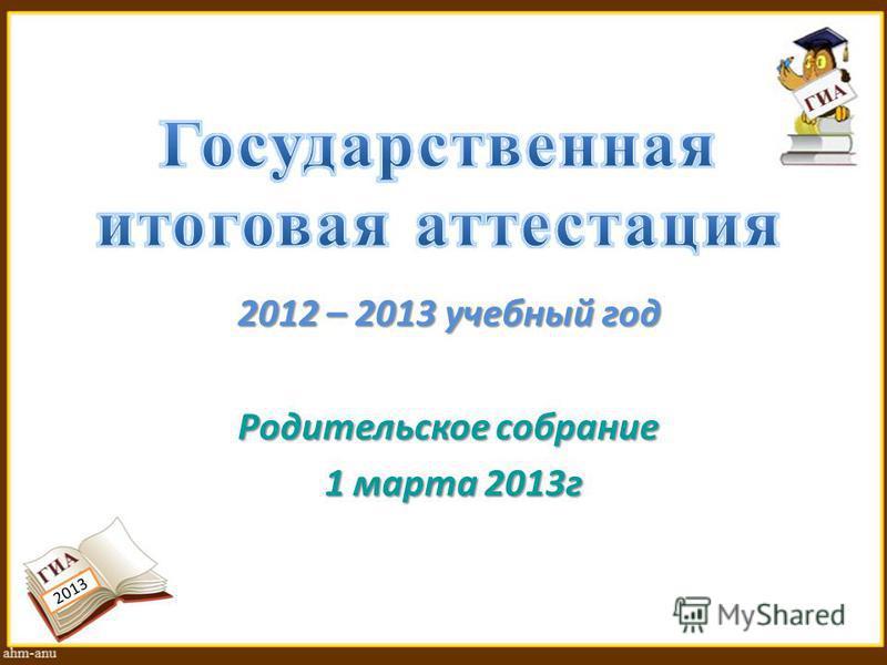 2013 2012 – 2013 учебный год Родительское собрание 1 марта 2013 г