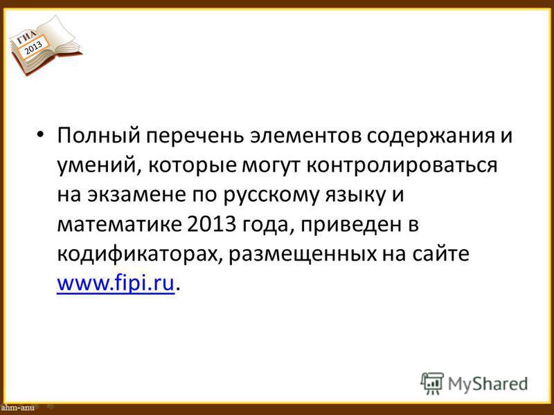 Полный перечень элементов содержания и умений, которые могут контролироваться на экзамене по русскому языку и математике 2013 года, приведен в кодификаторах, размещенных на сайте www.fipi.ru. 2013