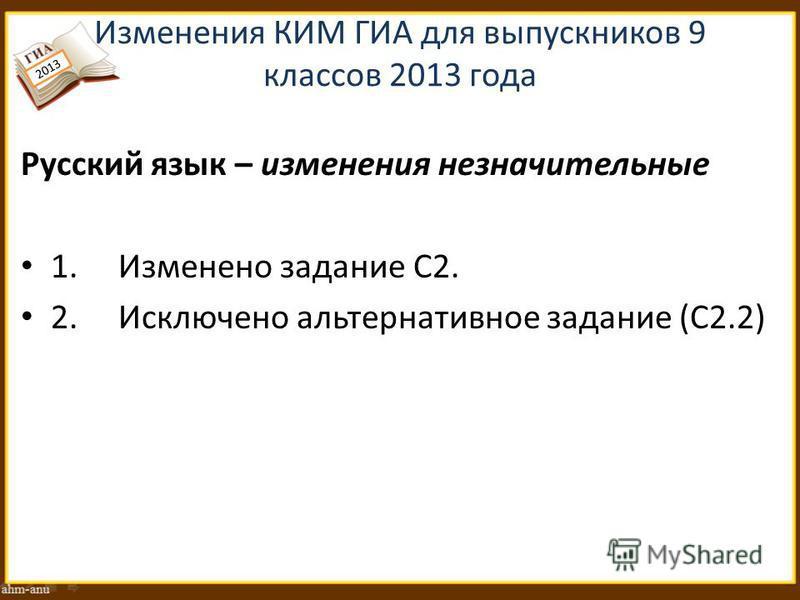 Изменения КИМ ГИА для выпускников 9 классов 2013 года Русский язык – изменения незначительные 1. Изменено задание С2. 2. Исключено альтернативное задание (С2.2) 2013