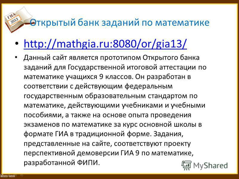 Открытый банк заданий по математике http://mathgia.ru:8080/or/gia13/ Данный сайт является прототипом Открытого банка заданий для Государственной итоговой аттестации по математике учащихся 9 классов. Он разработан в соответствии с действующим федераль