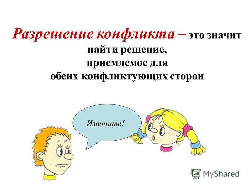 Разрешение конфликта – это значит найти решение, приемлемое для обеих конфликтующих сторон Извините !