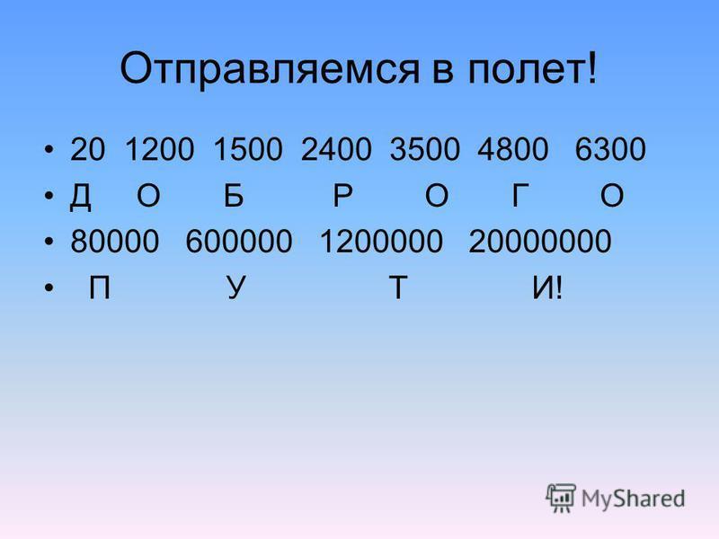 Отправляемся в полет! 20 1200 1500 2400 3500 4800 6300 Д О Б Р О Г О 80000 600000 1200000 20000000 П У Т И!